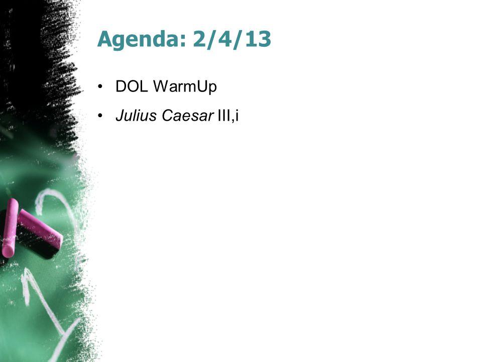 Agenda: 2/4/13 DOL WarmUp Julius Caesar III,i