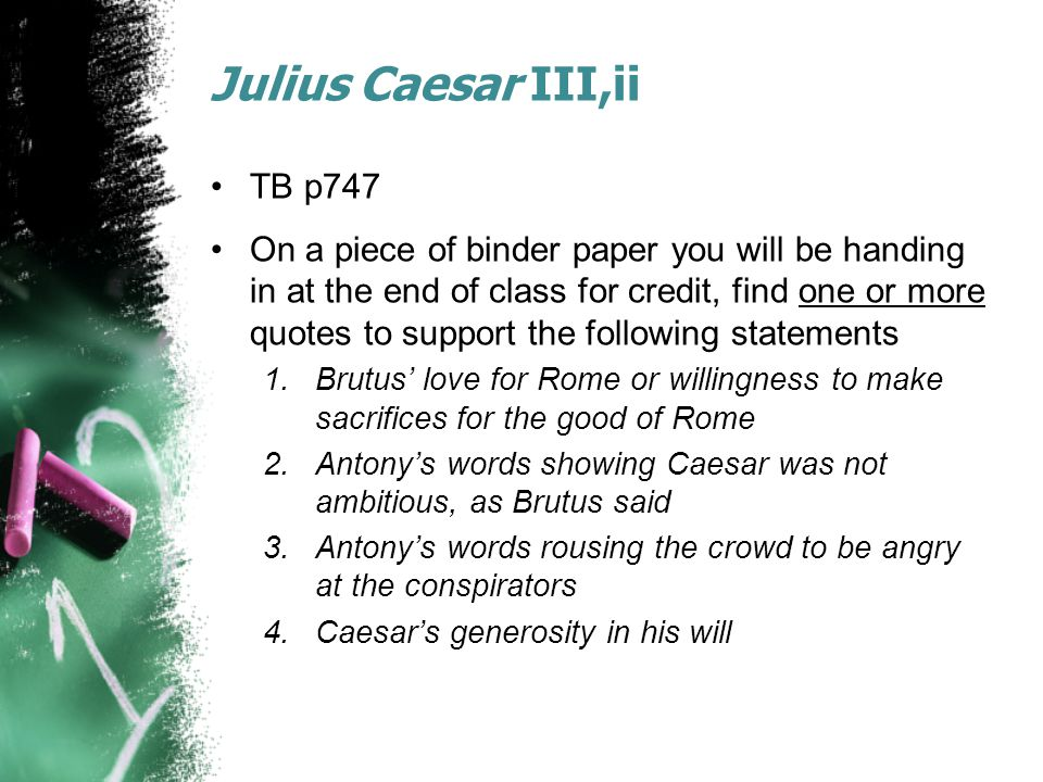Julius Caesar III,ii TB p747 On a piece of binder paper you will be handing in at the end of class for credit, find one or more quotes to support the following statements 1.Brutus' love for Rome or willingness to make sacrifices for the good of Rome 2.Antony's words showing Caesar was not ambitious, as Brutus said 3.Antony's words rousing the crowd to be angry at the conspirators 4.Caesar's generosity in his will