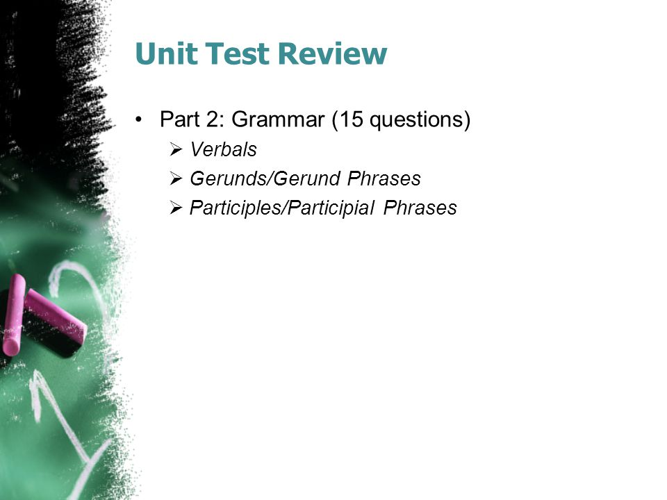 Unit Test Review Part 2: Grammar (15 questions)  Verbals  Gerunds/Gerund Phrases  Participles/Participial Phrases