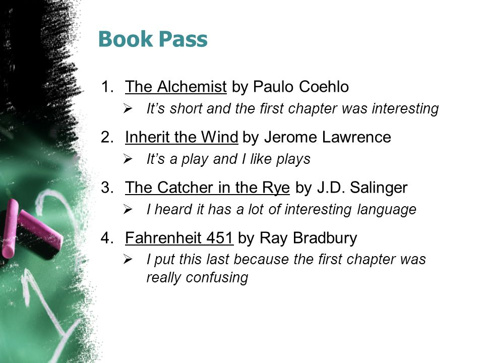 Book Pass 1.The Alchemist by Paulo Coehlo  It's short and the first chapter was interesting 2.Inherit the Wind by Jerome Lawrence  It's a play and I like plays 3.The Catcher in the Rye by J.D.