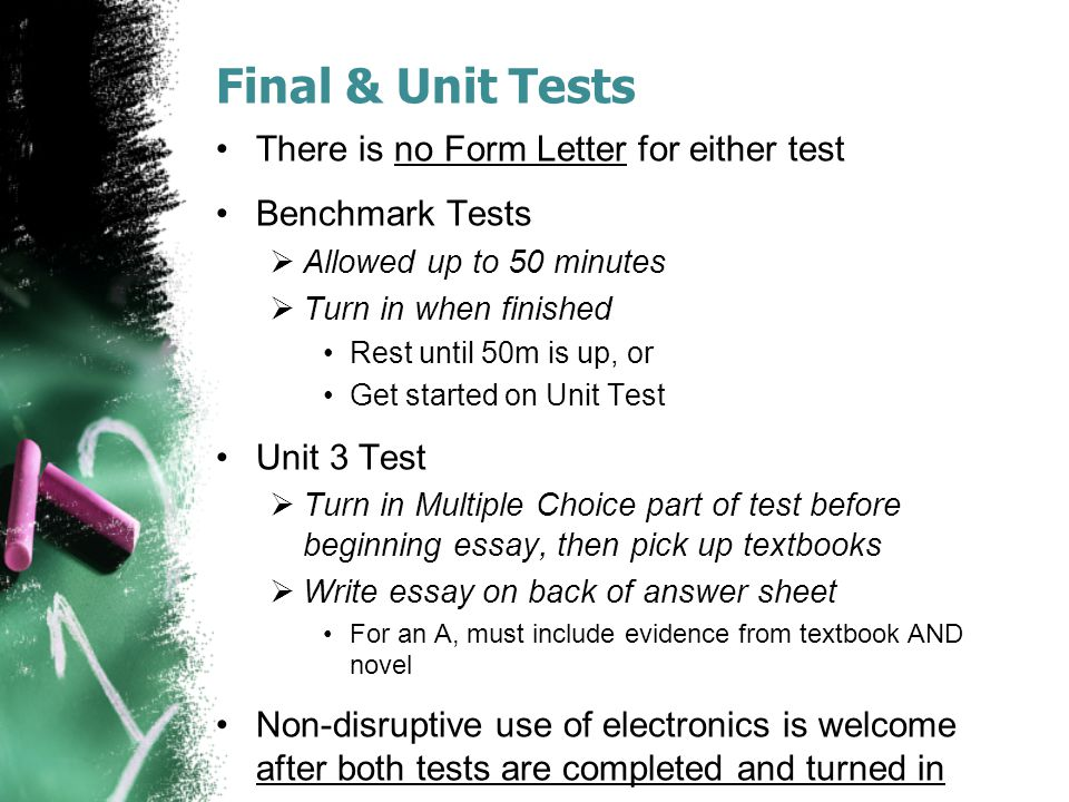 Final & Unit Tests There is no Form Letter for either test Benchmark Tests  Allowed up to 50 minutes  Turn in when finished Rest until 50m is up, or Get started on Unit Test Unit 3 Test  Turn in Multiple Choice part of test before beginning essay, then pick up textbooks  Write essay on back of answer sheet For an A, must include evidence from textbook AND novel Non-disruptive use of electronics is welcome after both tests are completed and turned in