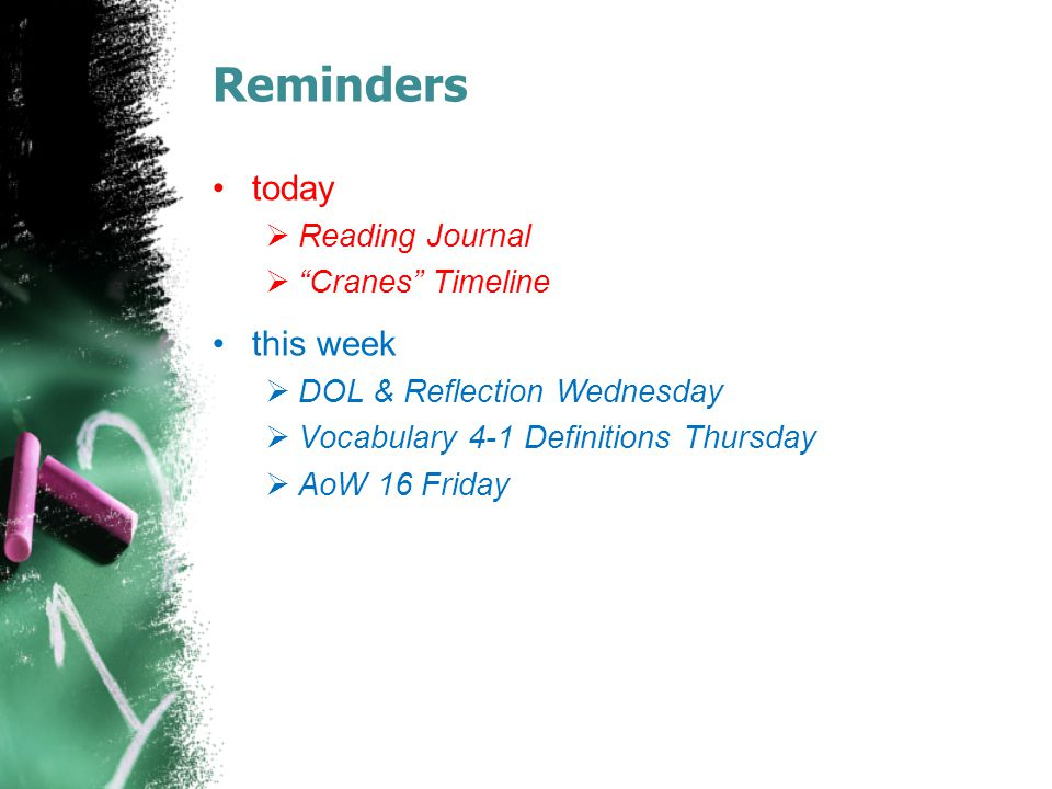 Reminders today  Reading Journal  Cranes Timeline this week  DOL & Reflection Wednesday  Vocabulary 4-1 Definitions Thursday  AoW 16 Friday