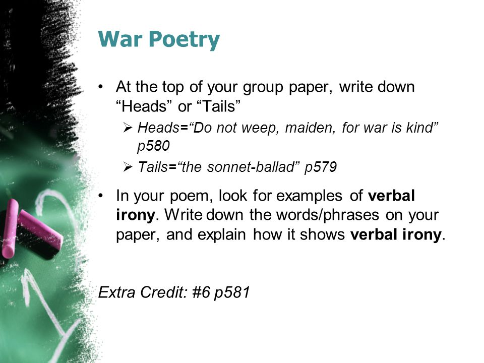 War Poetry At the top of your group paper, write down Heads or Tails  Heads= Do not weep, maiden, for war is kind p580  Tails= the sonnet-ballad p579 In your poem, look for examples of verbal irony.