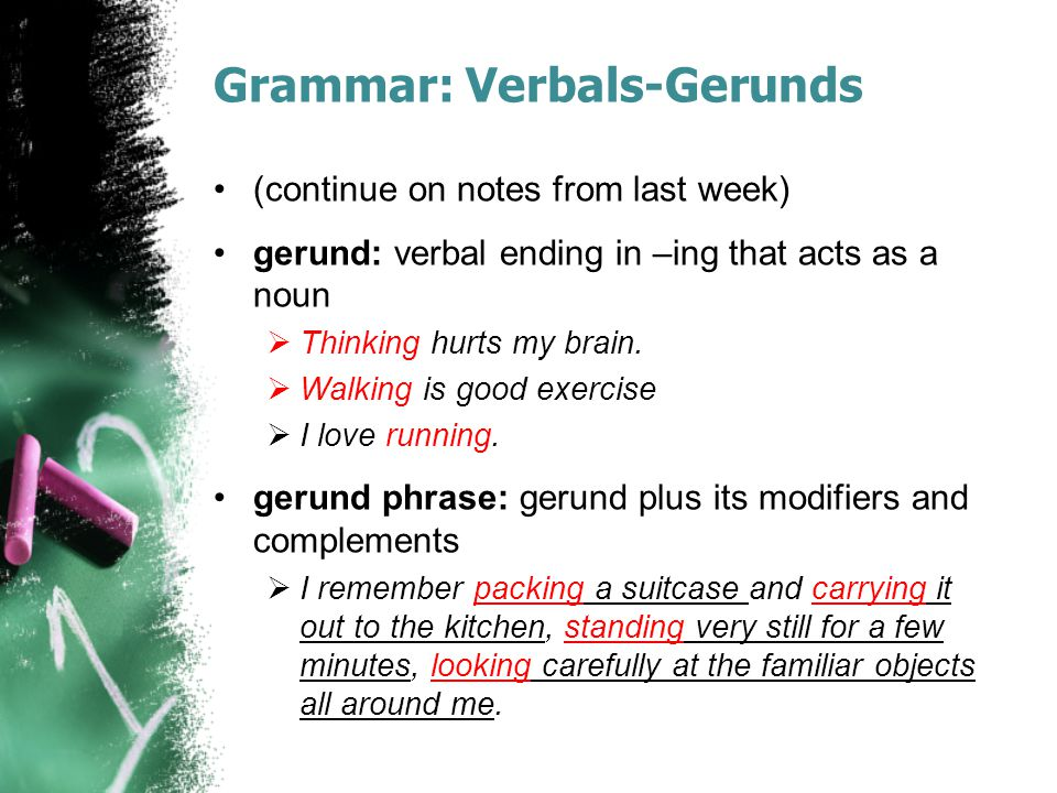 Grammar: Verbals-Gerunds (continue on notes from last week) gerund: verbal ending in –ing that acts as a noun  Thinking hurts my brain.