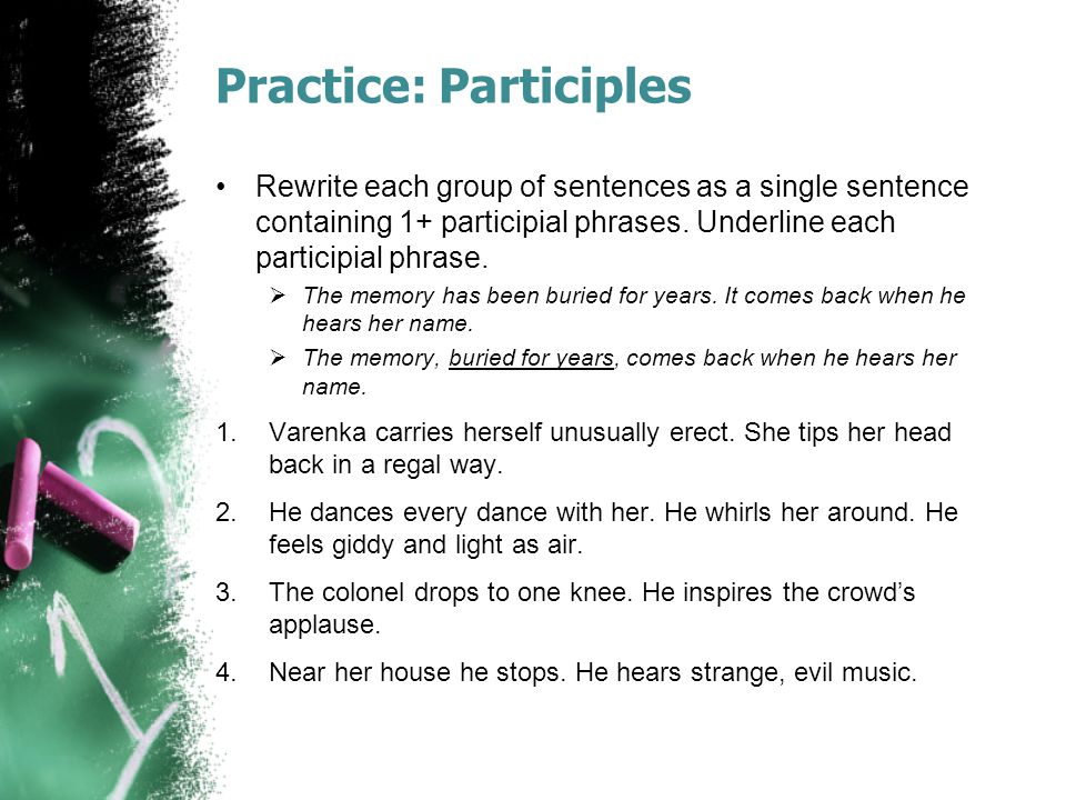 Practice: Participles Rewrite each group of sentences as a single sentence containing 1+ participial phrases.