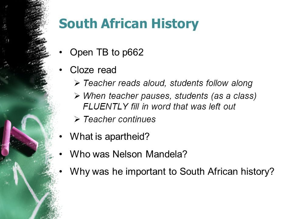 South African History Open TB to p662 Cloze read  Teacher reads aloud, students follow along  When teacher pauses, students (as a class) FLUENTLY fill in word that was left out  Teacher continues What is apartheid.