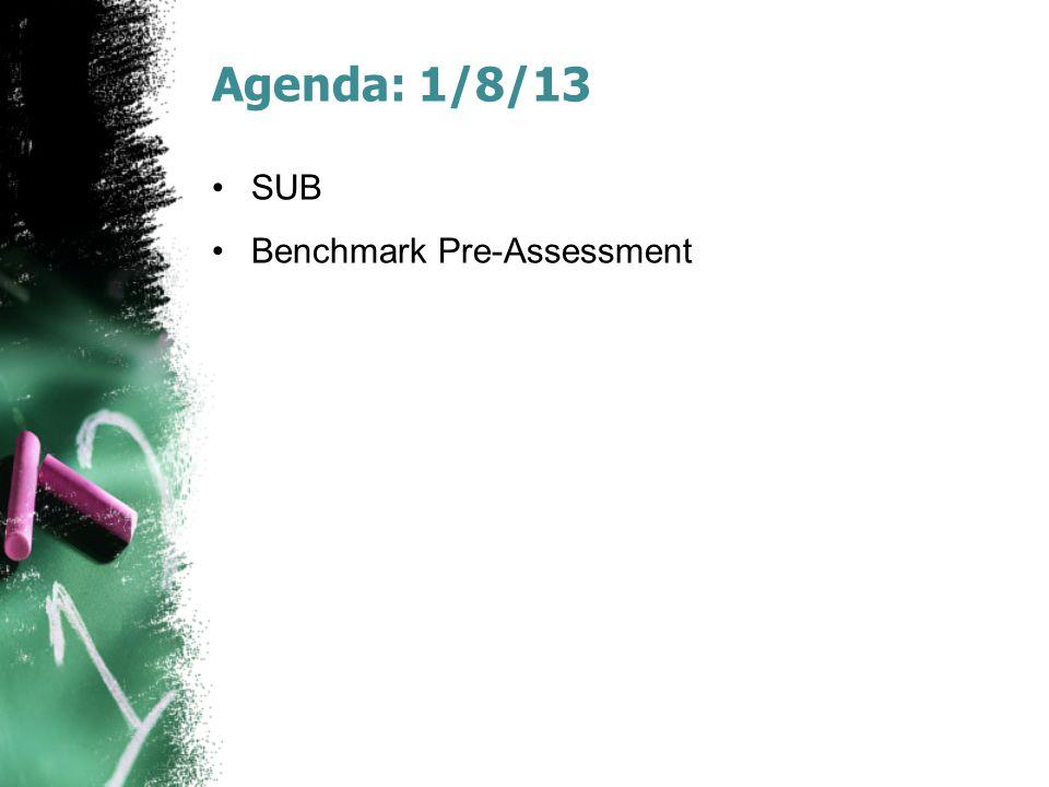 Agenda: 1/8/13 SUB Benchmark Pre-Assessment
