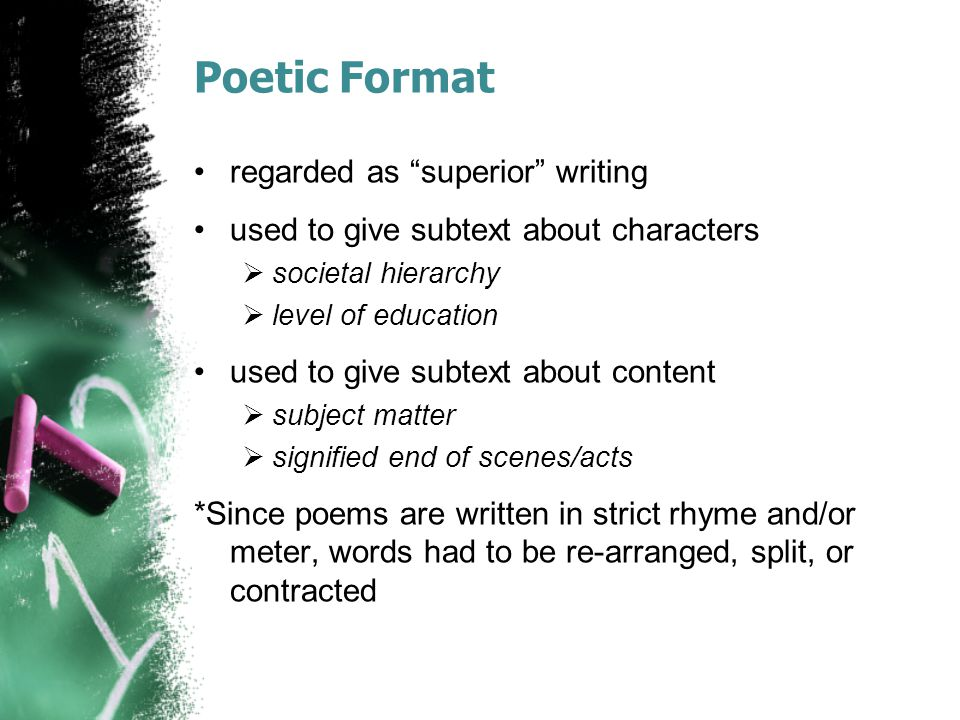 Poetic Format regarded as superior writing used to give subtext about characters  societal hierarchy  level of education used to give subtext about content  subject matter  signified end of scenes/acts *Since poems are written in strict rhyme and/or meter, words had to be re-arranged, split, or contracted