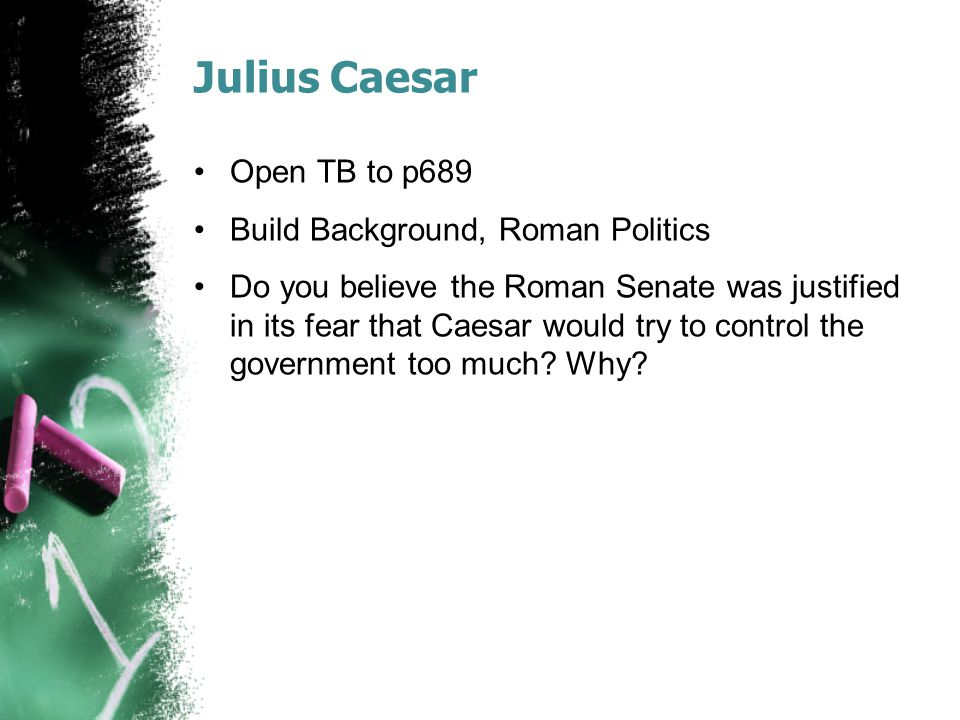 Julius Caesar Open TB to p689 Build Background, Roman Politics Do you believe the Roman Senate was justified in its fear that Caesar would try to control the government too much.