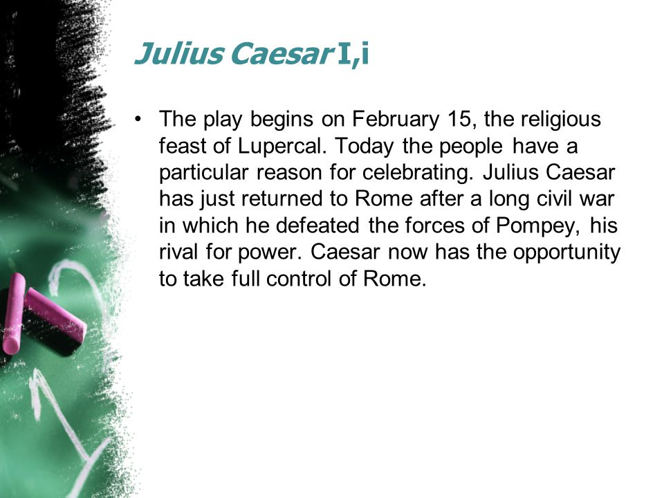 Julius Caesar I,i The play begins on February 15, the religious feast of Lupercal.