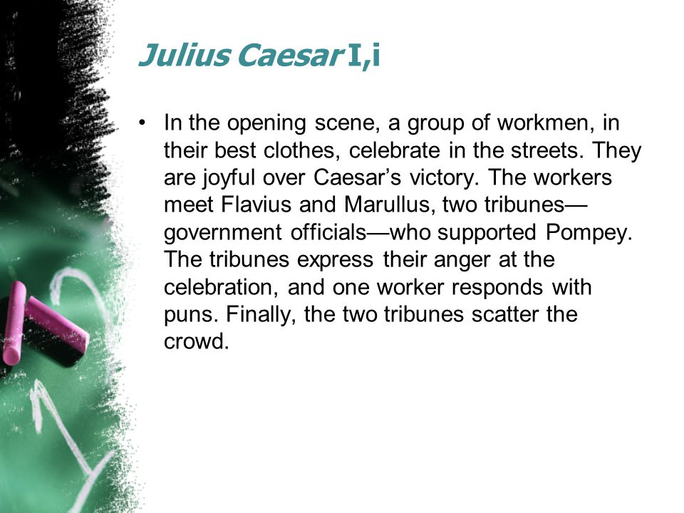 Julius Caesar I,i In the opening scene, a group of workmen, in their best clothes, celebrate in the streets.
