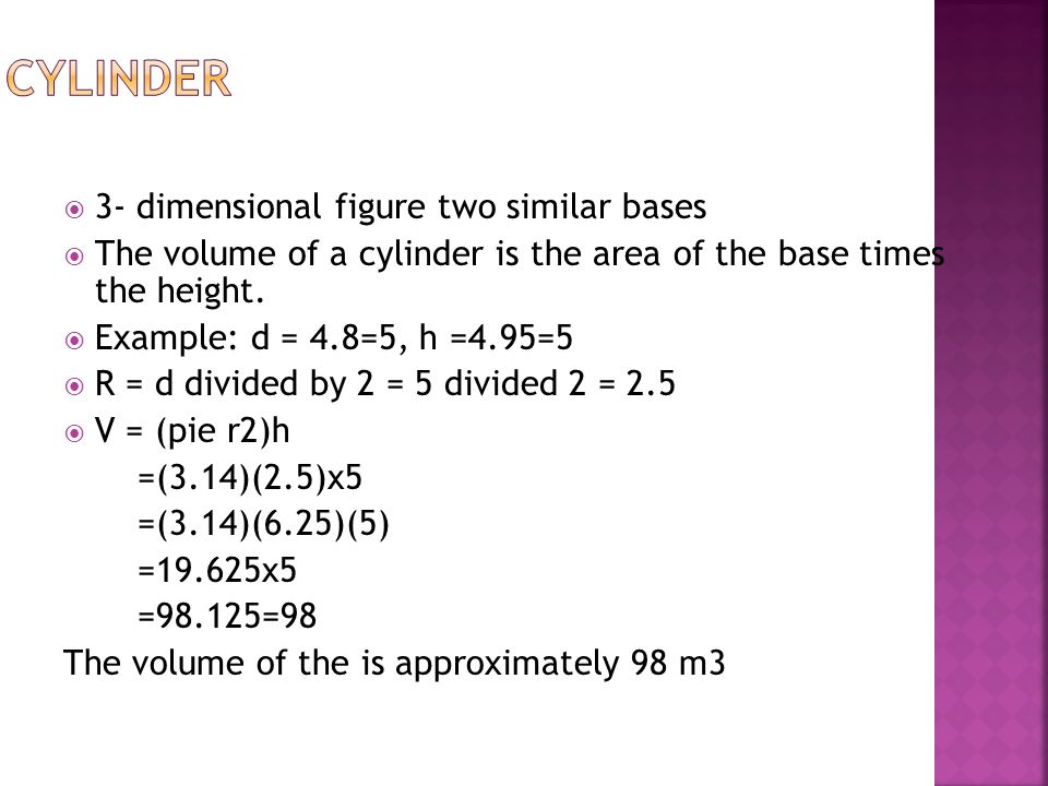  3- dimensional figure two similar bases  The volume of a cylinder is the area of the base times the height.