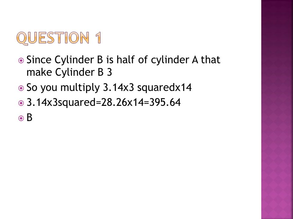  Since Cylinder B is half of cylinder A that make Cylinder B 3  So you multiply 3.14x3 squaredx14  3.14x3squared=28.26x14=395.64  B