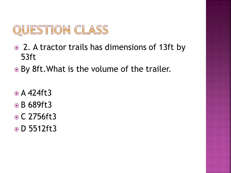  2.A tractor trails has dimensions of 13ft by 53ft  By 8ft.What is the volume of the trailer.