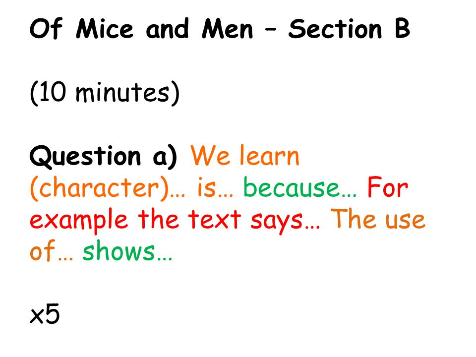 Of Mice and Men – Section B (10 minutes) Question a) We learn (character)… is… because… For example the text says… The use of… shows… x5