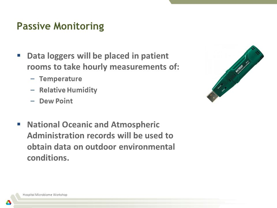 Passive Monitoring  Data loggers will be placed in patient rooms to take hourly measurements of: –Temperature –Relative Humidity –Dew Point  National Oceanic and Atmospheric Administration records will be used to obtain data on outdoor environmental conditions.