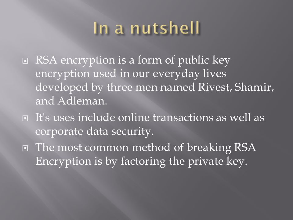  The security provided by RSA encryption is based on the idea that it is very simple to multiply two numbers together but it is much more difficult to factor a single large number.