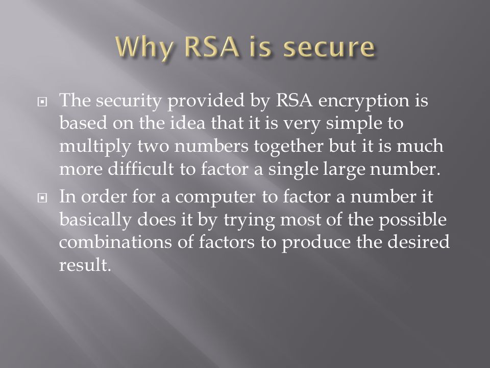  The security provided by RSA encryption is based on the idea that it is very simple to multiply two numbers together but it is much more difficult to factor a single large number.