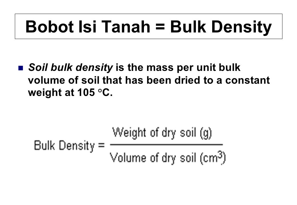 Bobot Isi Tanah = Bulk Density Soil bulk density is the mass per unit bulk volume of soil that has been dried to a constant weight at 105 ° C.