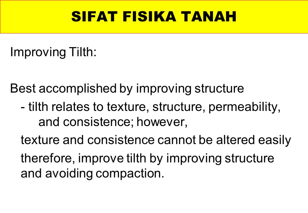 Improving Tilth: Best accomplished by improving structure - tilth relates to texture, structure, permeability, and consistence; however, texture and consistence cannot be altered easily therefore, improve tilth by improving structure and avoiding compaction.