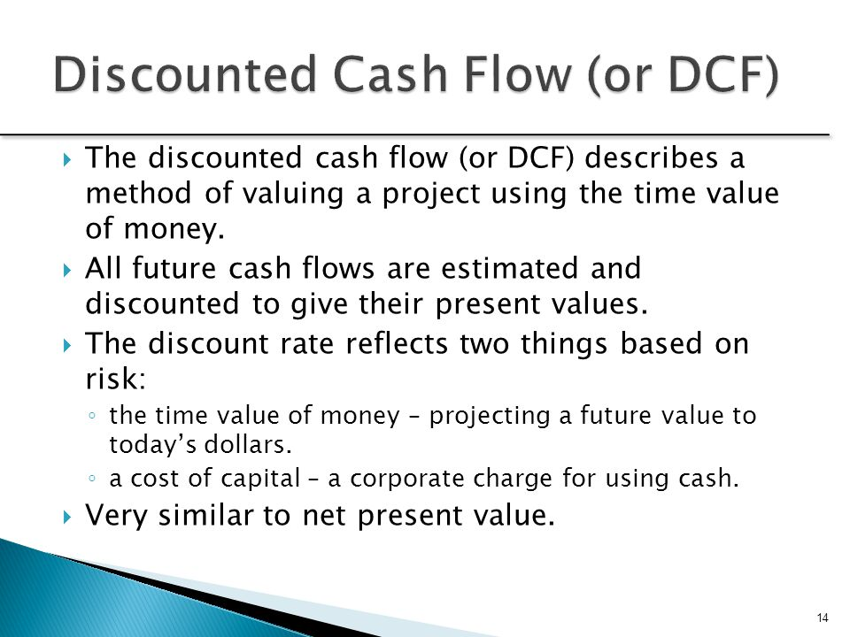  The discounted cash flow (or DCF) describes a method of valuing a project using the time value of money.  All future cash flows are estimated and d