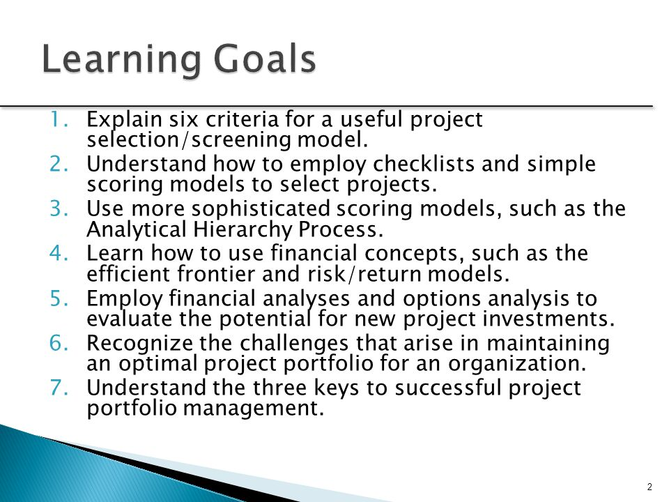  Firms are inundated with project opportunities  No organization has unlimited resources to work on these opportunities  Screening models help managers pick winners from a pool of projects  Screening models can be qualitative and simple or quantitative and complex  When considering a project selection model, look for: Realism (provides a realistic result?) Capability, Comparability (works for ST/LT projects?) Flexibility (adjustable?) Ease of use (understandable?) Cost effectiveness (cheap to use) 3 see Prioritizing Spreadsheet