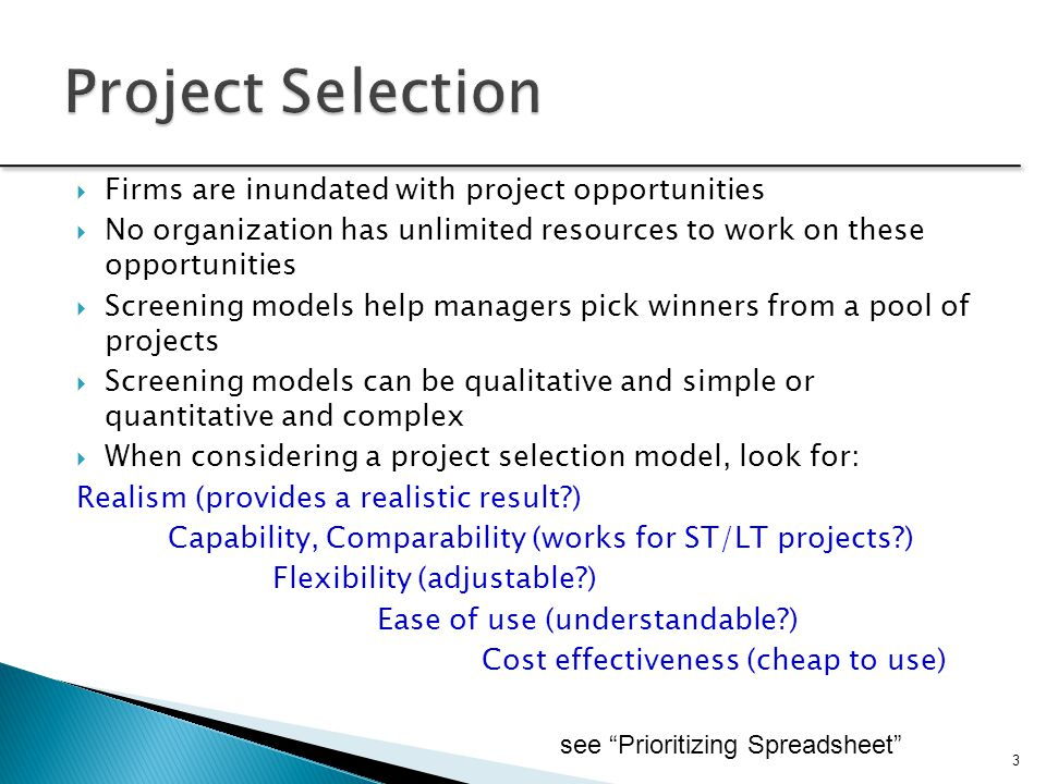  Firms are inundated with project opportunities  No organization has unlimited resources to work on these opportunities  Screening models help mana