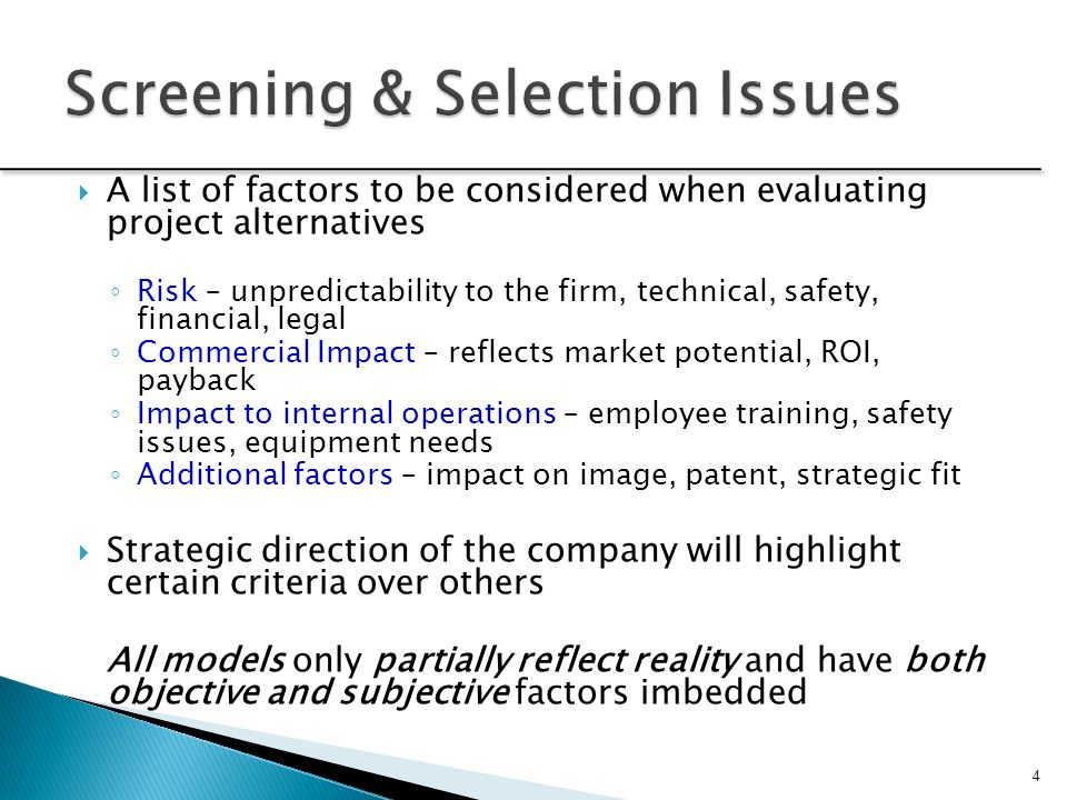 4  A list of factors to be considered when evaluating project alternatives ◦ Risk – unpredictability to the firm, technical, safety, financial, legal