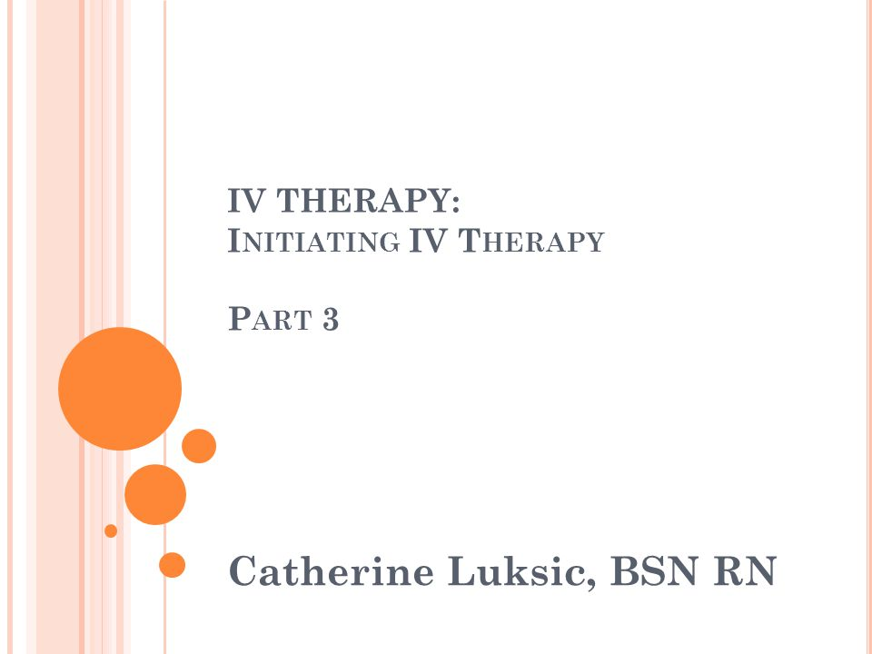 IV THERAPY: I NITIATING IV T HERAPY P ART 3 Catherine Luksic, BSN RN