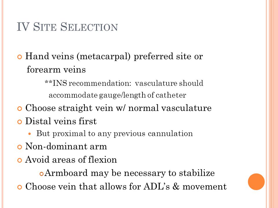 IV S ITE S ELECTION Hand veins (metacarpal) preferred site or forearm veins **INS recommendation: vasculature should accommodate gauge/length of cathe