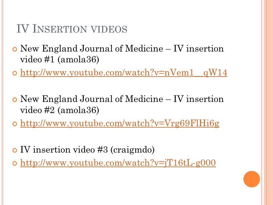 IV I NSERTION VIDEOS New England Journal of Medicine – IV insertion video #1 (amola36) http://www.youtube.com/watch?v=nVem1__qW14 New England Journal