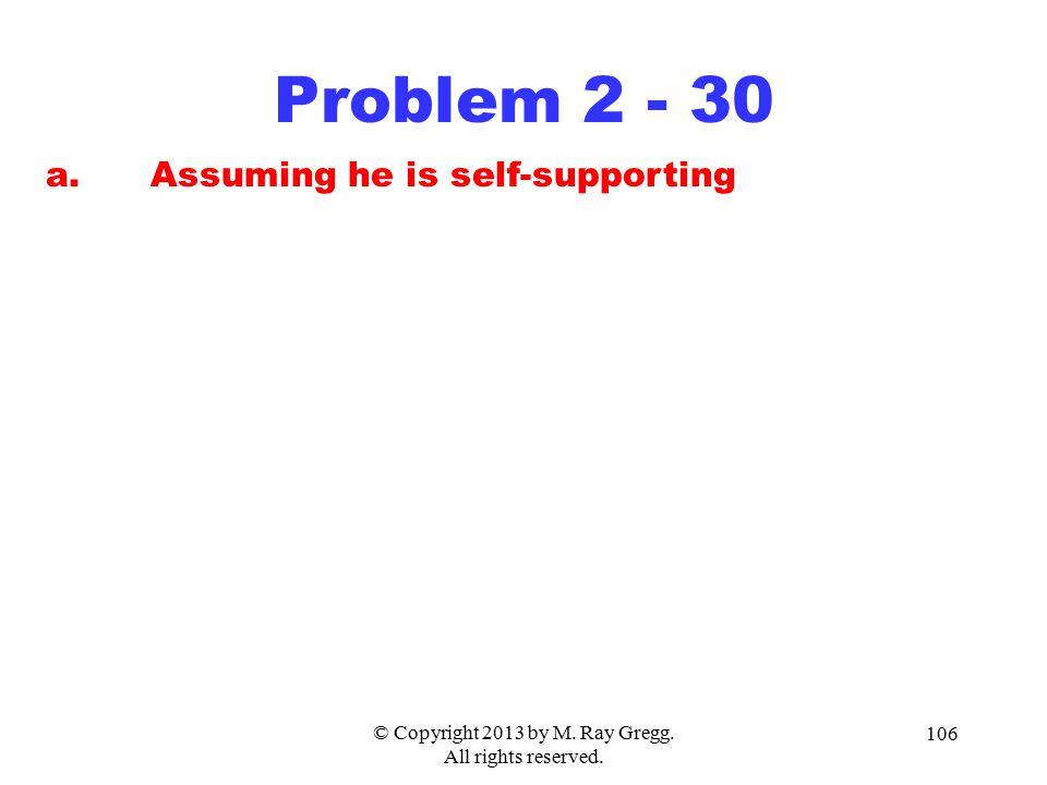 © Copyright 2013 by M. Ray Gregg. All rights reserved. 106 Problem 2 - 30 a.Assuming he is self-supporting