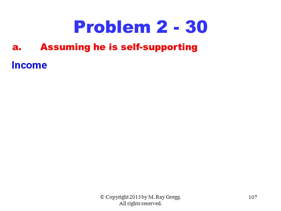 © Copyright 2013 by M. Ray Gregg. All rights reserved. 107 Problem 2 - 30 a.Assuming he is self-supporting