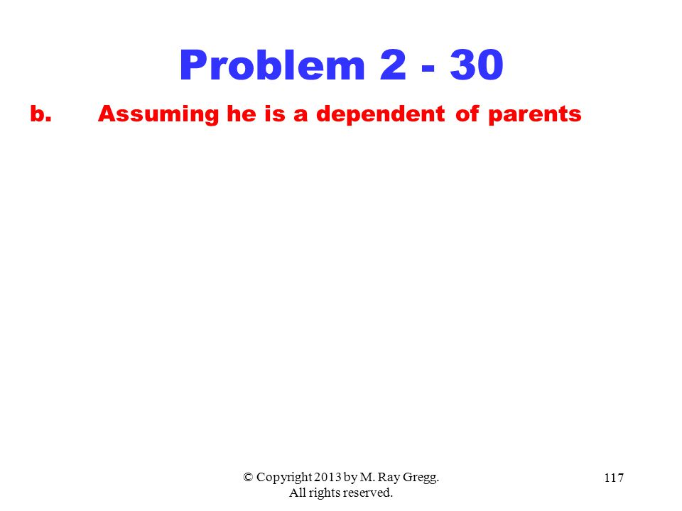 © Copyright 2013 by M. Ray Gregg. All rights reserved. 117 Problem 2 - 30 b.Assuming he is a dependent of parents