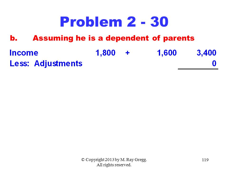 © Copyright 2013 by M. Ray Gregg. All rights reserved. 119 Problem 2 - 30 b.Assuming he is a dependent of parents