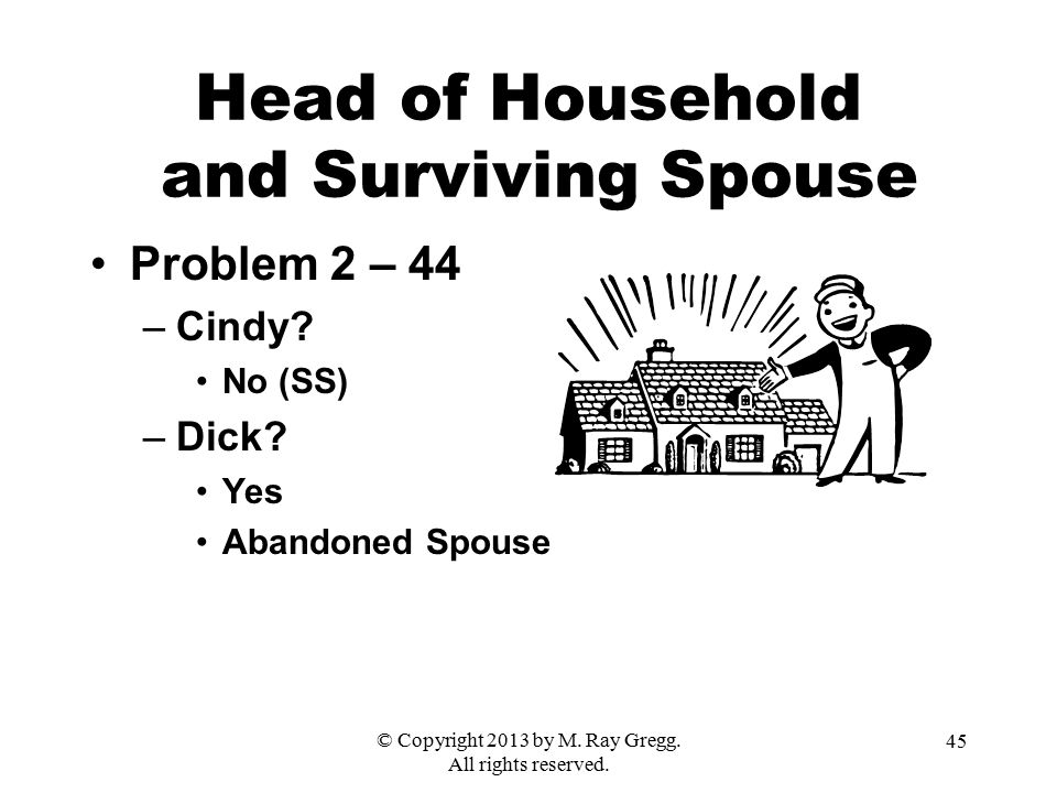 © Copyright 2013 by M. Ray Gregg. All rights reserved. 45 Head of Household and Surviving Spouse Problem 2 – 44 –Cindy? No (SS) –Dick? Yes Abandoned S