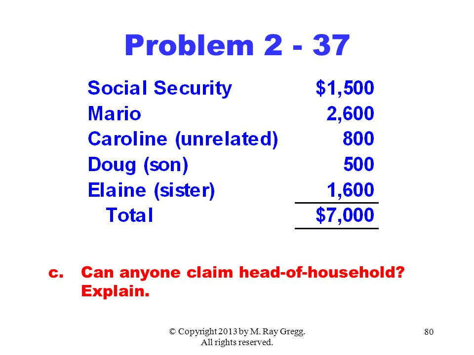 © Copyright 2013 by M. Ray Gregg. All rights reserved. 80 Problem 2 - 37 c.Can anyone claim head-of-household? Explain.