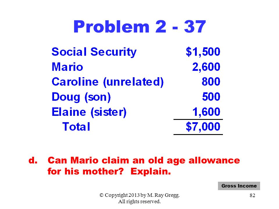 © Copyright 2013 by M. Ray Gregg. All rights reserved. 82 Problem 2 - 37 d.Can Mario claim an old age allowance for his mother? Explain. Gross Income