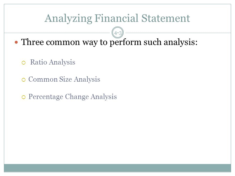Analyzing Financial Statement Three common way to perform such analysis:  Ratio Analysis  Common Size Analysis  Percentage Change Analysis 4-3