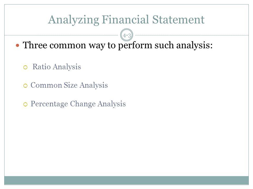 Analyzing Financial Statement Three common way to perform such analysis:  Ratio Analysis  Common Size Analysis  Percentage Change Analysis 4-3