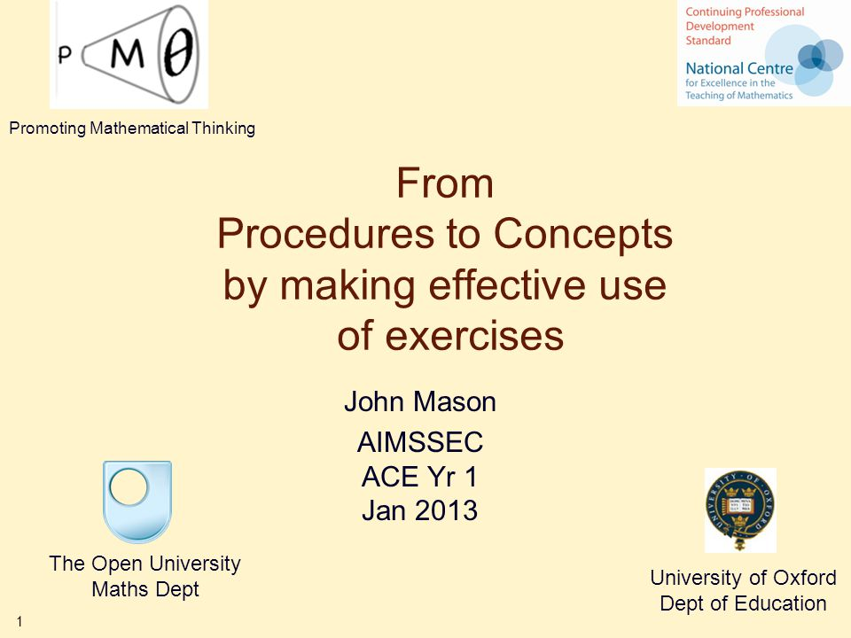 1 From Procedures to Concepts by making effective use of exercises John Mason AIMSSEC ACE Yr 1 Jan 2013 The Open University Maths Dept University of O