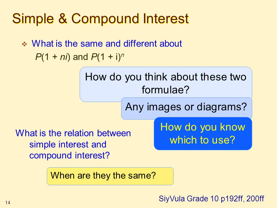 14 Simple & Compound Interest  What is the same and different about P(1 + ni) and P(1 + i) n SiyVula Grade 10 p192ff, 200ff How do you think about th