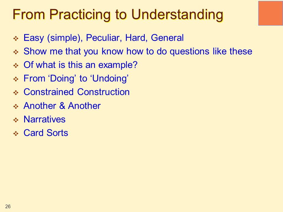 26 From Practicing to Understanding  Easy (simple), Peculiar, Hard, General  Show me that you know how to do questions like these  Of what is this
