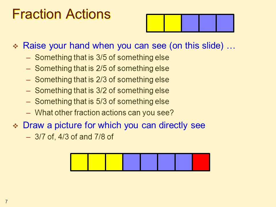 7 Fraction Actions  Raise your hand when you can see (on this slide) … –Something that is 3/5 of something else –Something that is 2/5 of something e