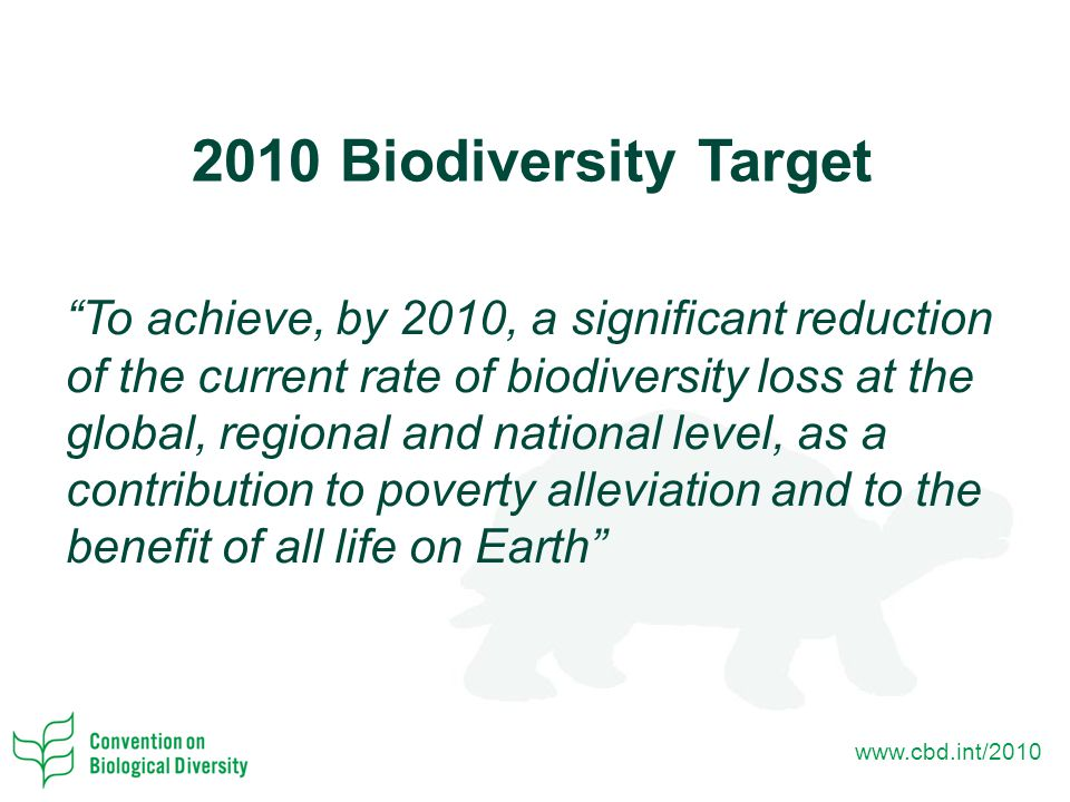 www.cbd.int/2010 2010 Biodiversity Target To achieve, by 2010, a significant reduction of the current rate of biodiversity loss at the global, regional and national level, as a contribution to poverty alleviation and to the benefit of all life on Earth
