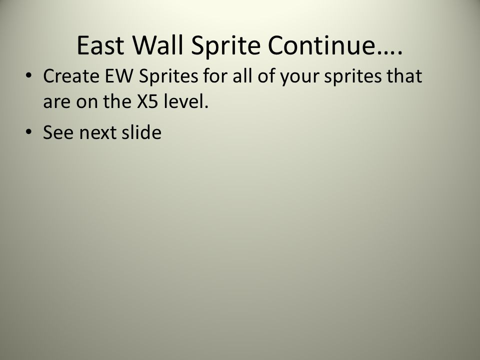 East Wall Sprite Continue…. Create EW Sprites for all of your sprites that are on the X5 level. See next slide