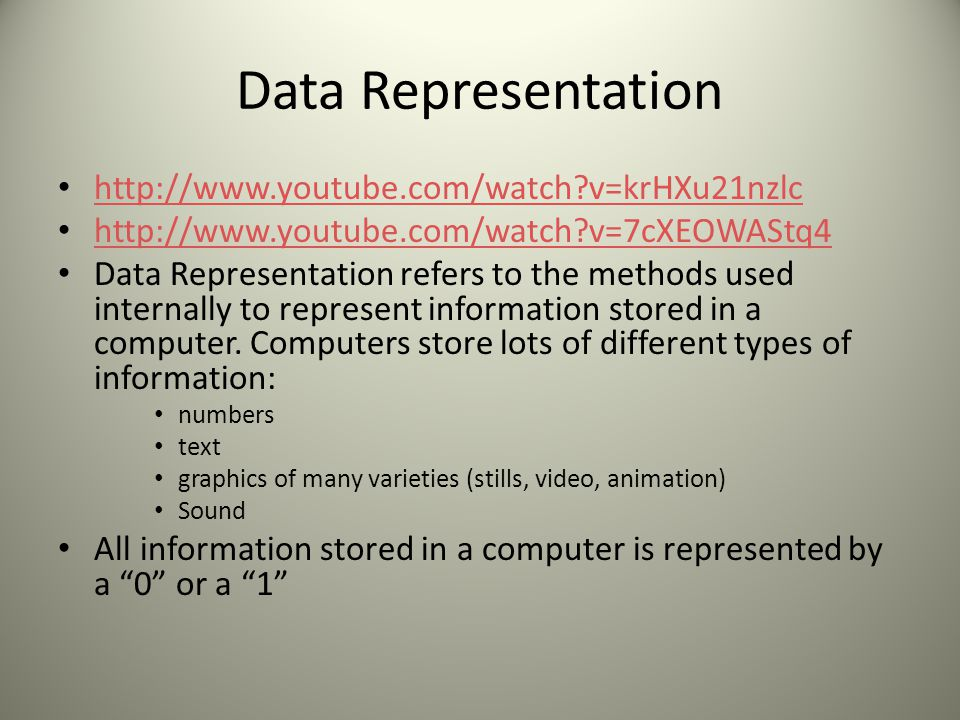 Data Representation http://www.youtube.com/watch v=krHXu21nzlc http://www.youtube.com/watch v=7cXEOWAStq4 Data Representation refers to the methods used internally to represent information stored in a computer.