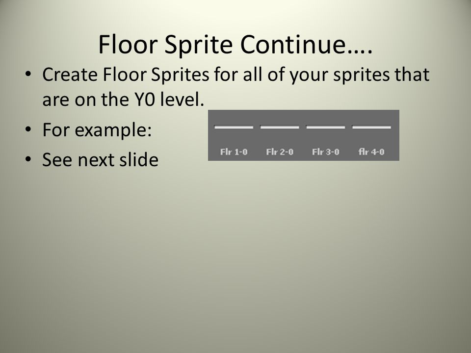 Floor Sprite Continue…. Create Floor Sprites for all of your sprites that are on the Y0 level.