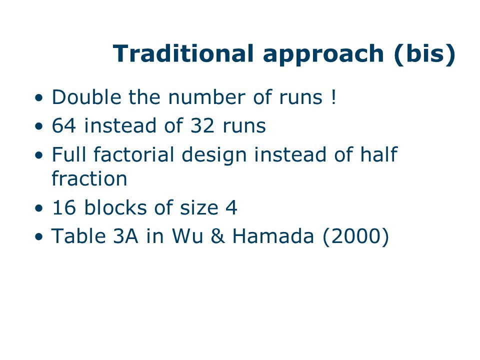 Traditional approach (bis) Double the number of runs ! 64 instead of 32 runs Full factorial design instead of half fraction 16 blocks of size 4 Table