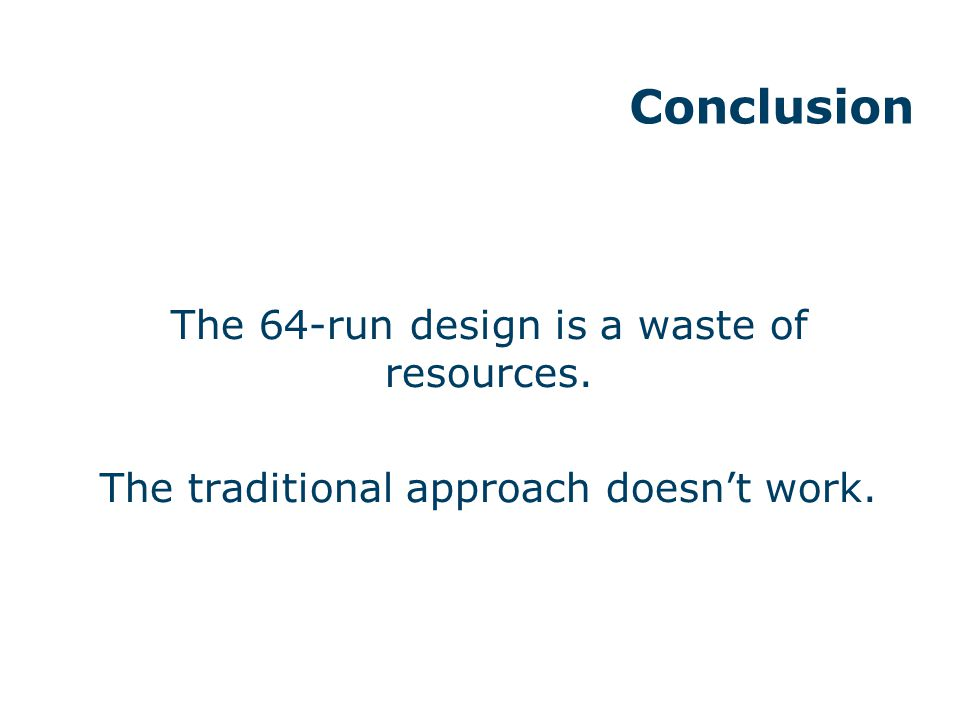 Conclusion The 64-run design is a waste of resources. The traditional approach doesn't work.
